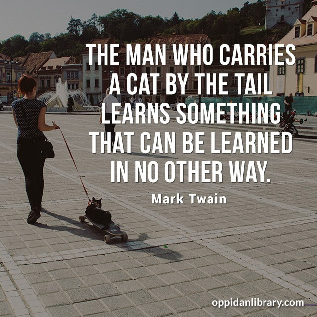 THE MAN WHO CARRIES A CAT BY THE TAIL LEARNS SOMETHING THAT CAN BE LEARNED IN NO OTHER WAY. MARK TWAIN