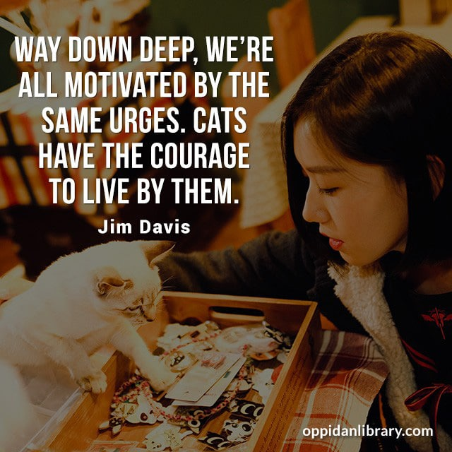 WAY DOWN DEEP, WE'RE ALL MOTIVATED BY THE SAM URGES. CATS HAVE THE COURAGE TO LIVE BY THEM. JIM DAVIS