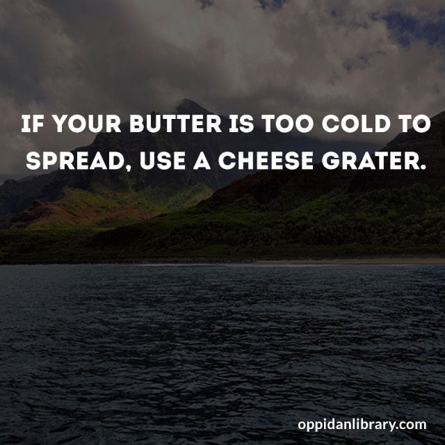 IF YOUR BUTTER IS TOO COLD TO SPREAD, USE A CHEESE GRATER.