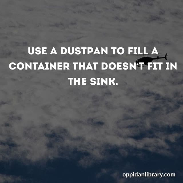 USE A DUSTPAN TO FILL A CONTAINER THAT DOESN'T FIT IN THE SINK.