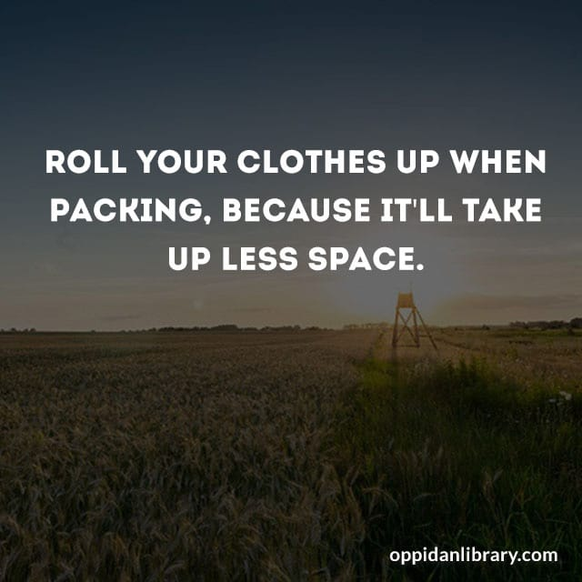 ROLL YOUR CLOTHES UP WHEN PACKING, BECAUSE IT'LL TAKE UP LESS SPACE.