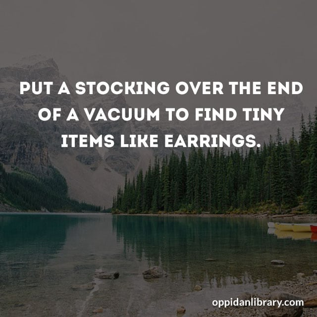 PUT A STOCKING OVER THE END OF A VACUUM TO FIND TINY ITEMS LIKE EARRINGS.