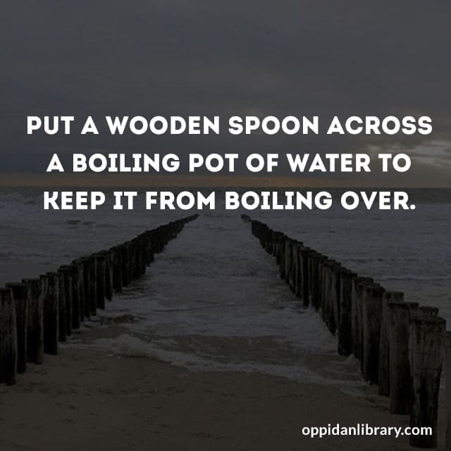 PUT A WOODEN SPOON ACROSS A BOILING POT OF WATER TO KEEP IT FROM BOILING OVER.