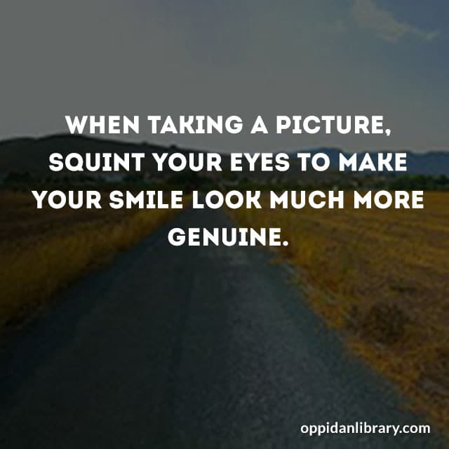WHEN TAKING A PICTURE, SQUINT YOUR EYES TO MAKE YOUR SMILE LOOK MUCH MORE GENUINE.