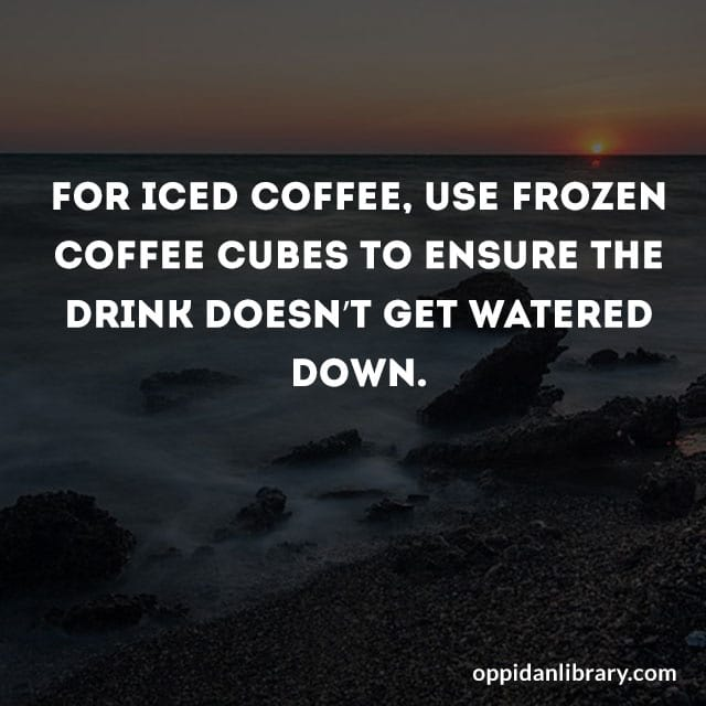 FOR ICED COFFEE, USE FROZEN COFFEE CUBES TI ENSURE THE DRINK DOESN'T GET WATERED DOWN.