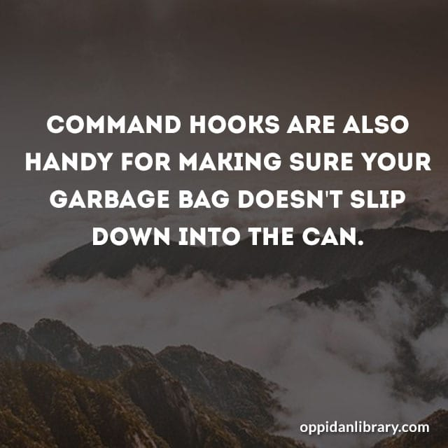COMMAND HOOKS ARE ALSO HANDY FOR MAKING SURE YOUR GARBAGE BAG DOESN'T SLIP DOWN INTO THE CAN.