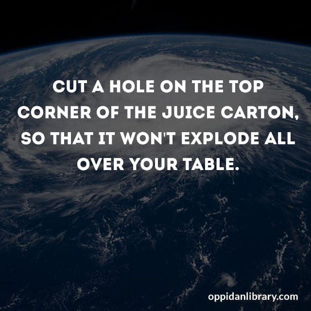 CUT A HOLE ON THE TOP CORNER OF THE JUICE CARTON SO THAT IT WON'T EXPLODE ALL OVER YOUR TABLE.