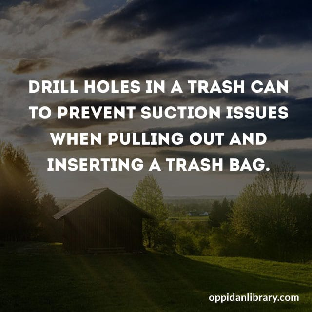 DRILL HOLES IN A TRASH CAN TO PREVENT SUCTION ISSUES WHEN PULLING OUT AND INSERTING A TRASH BAG.