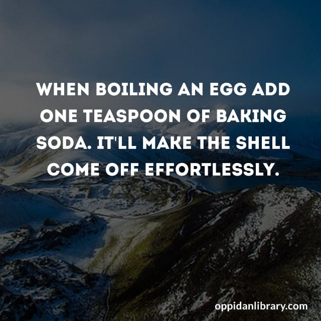 WHEN BOILING AN EGG ADD ONE TEASPOON OF BAKING SODA. IT'LL MAKE THE SHELL COME OFF EFFORTLESSLY.