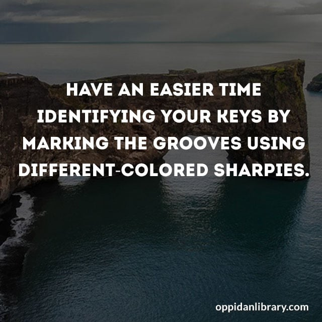 HAVE AN EASIER TIME IDENTIFYING YOUR KEYS BY MARKING THE GROOVES USING DIFFERENT - COLORED SHARPIES.