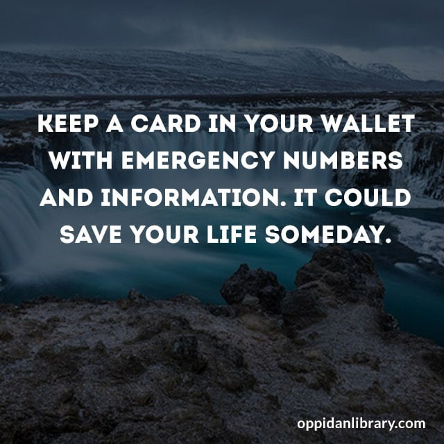 KEEP A CARD YOUR WALLET WITH EMERGENCY NUMBERS AND INFORMATION. IT COULD SAVE YOUR LIFE SOMEDAY.