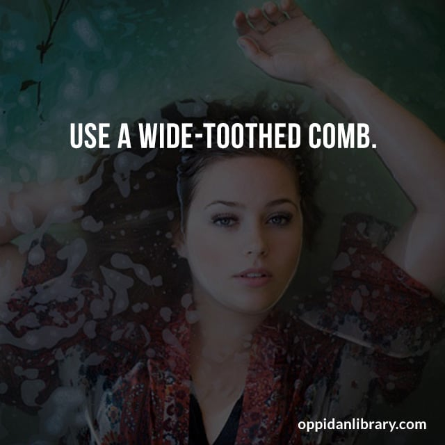 USE A WIDE - TOOTHED COMB.