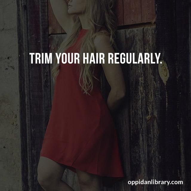 TRIM YOUR HAIR REGULARLY.