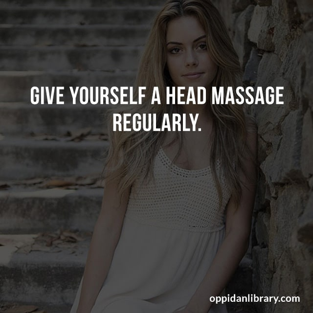 GIVE YOURSELF A HEAD MASSAGE REGULARLY.