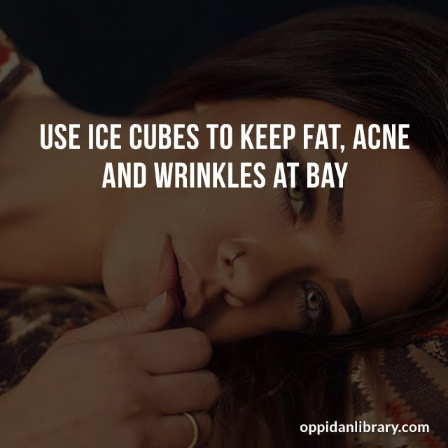 USE ICE CUBES TO KEEP FAT, ACNE AND WRINKLES AT BAY.