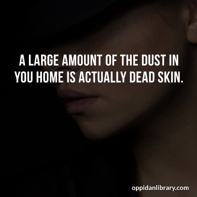 A LARGE AMOUNT OF THE DUST IN YOU HOME IS ACTUALLY DEAD SKIN.