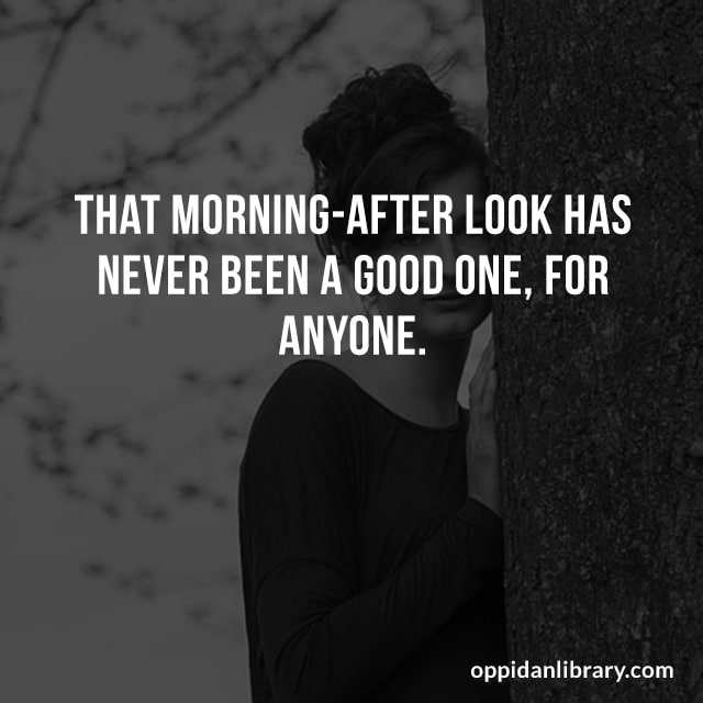 THAT MORNING - AFTER LOOK HAS NEVER BEEN A GOOD ONE, FOR ANYONE.