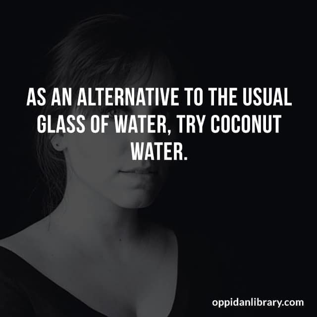 AS AN ALTERNATIVE TO THE USUAL GLASS WATER, TRY COCONUT WATER.