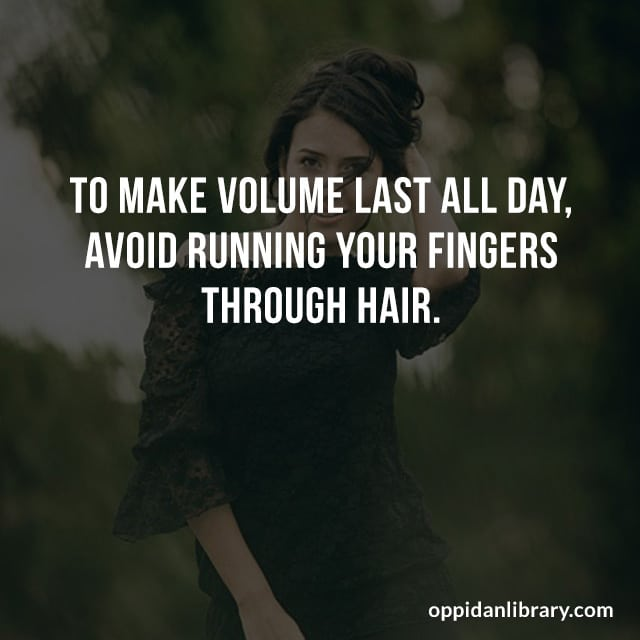 TO MAKE VOLUME LAST ALL DAY AVOID RUNNING YOUR FINGERS THROUGH HAIR.