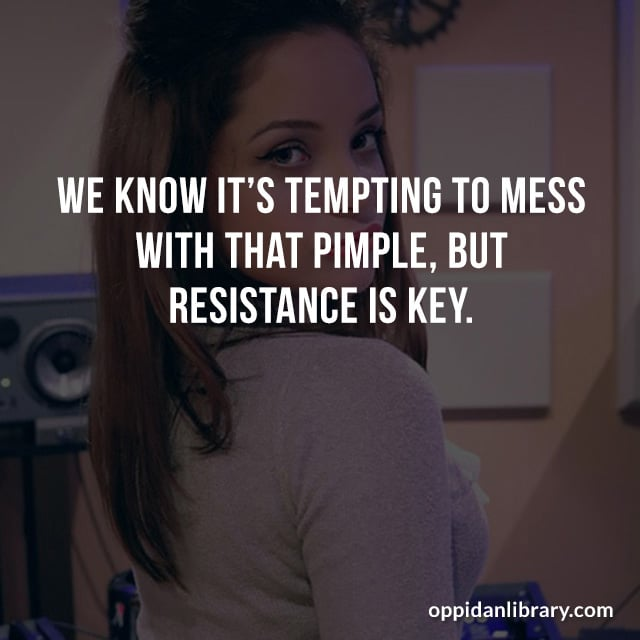 WE KNOW IT'S TEMPTING TO MESS WITH PIMPLE, BUT RESISTANCE IS KEY.