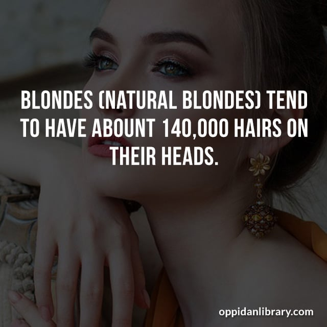 BLONDE (NATURAL BLONDES) TEND TO HAVE ABOUNT 140.000 HAIRS ON THEIR HEADS.