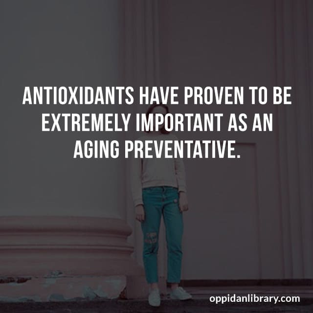 ANTIOXIDANTS HAVE PROVEN TO BE EXTREMELY IMPORTANT AS AN AGING PREVENTATIVE.