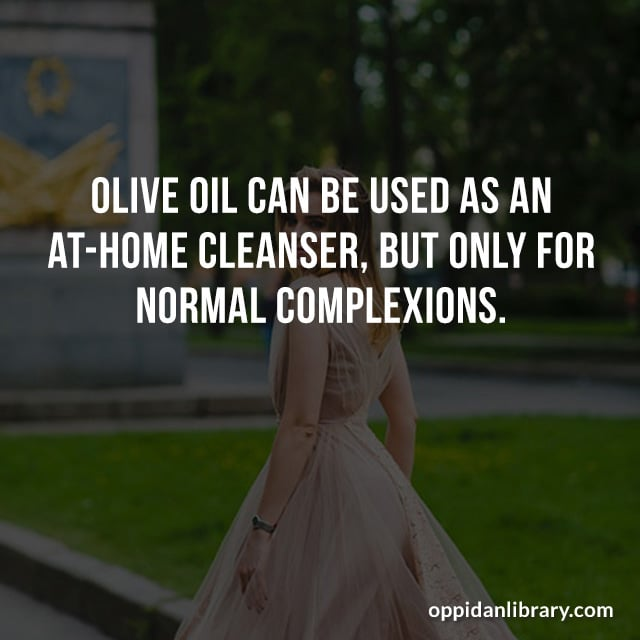 OLIVE OIL CAN BE USED AS AN AT - HOME CLEANSER, BUT ONLY FOR NORMAL COMPLEXIONS.