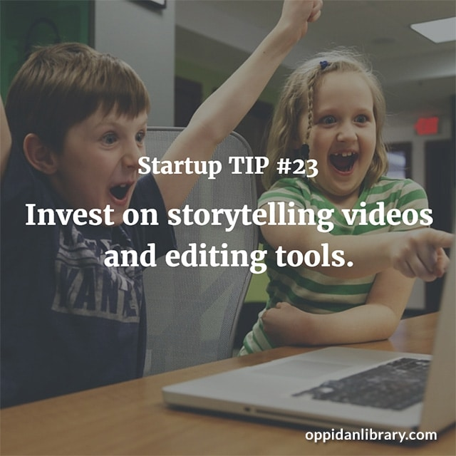 STARTUP TIP #23 INVEST ON STORYTELLING VIDEOS AND EDITING TOOLS.