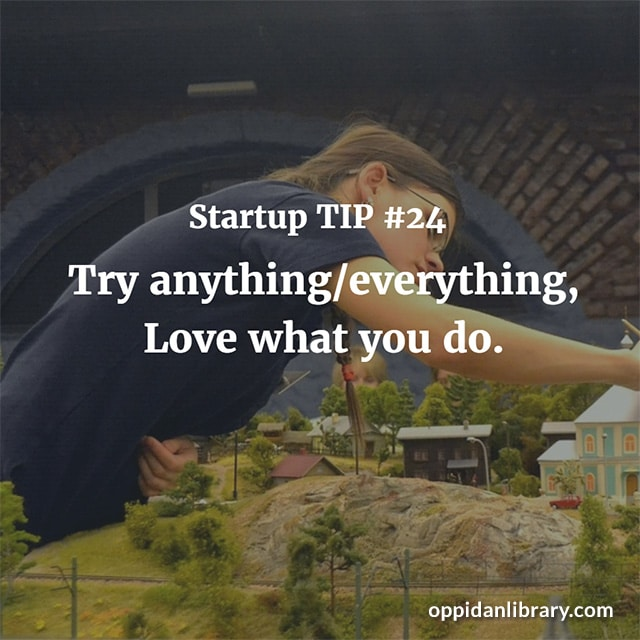 STARTUP TIP #24 TRY ANYTHING l EVERYTHING LOVE WHAT YOU DO.