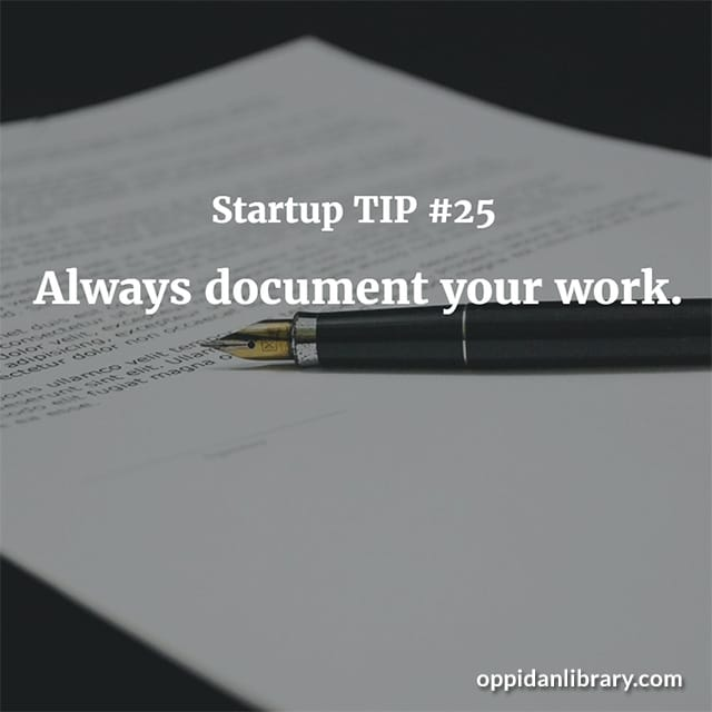 STARTUP TIP #25 ALWAYS DOCUMENT YOUR WORK.