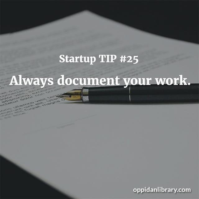 STARTUP TIP #25 ALWAYS DOCUMENT YOUR WORK.