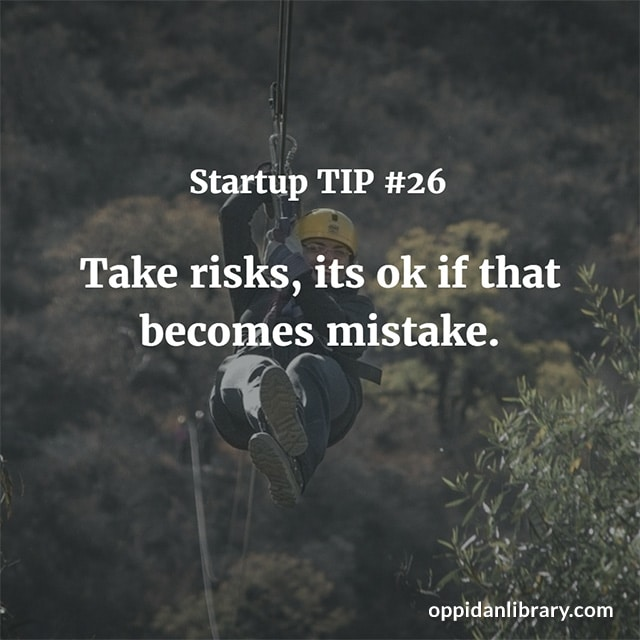 STARTUP TIP #26 TAKE RISKS, ITS OK IF THAT BECOMES MISTAKE.