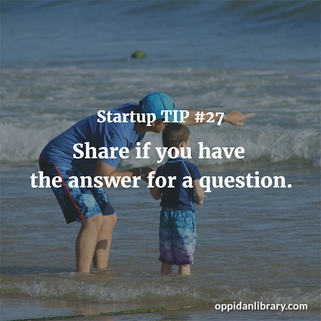 STARTUP TIP #27 SHARE IF YOU HAVE THE ANSWER FOR A QUESTION.