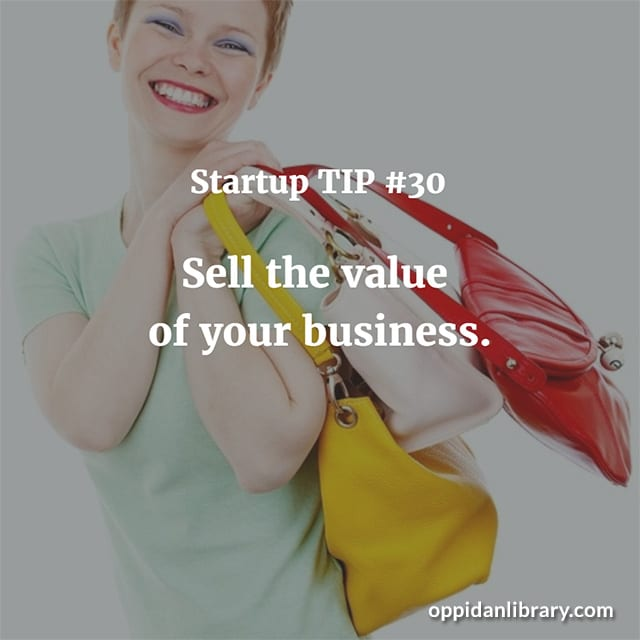 STARTUP TIP #30 SELL THE VALUE OF YOUR BUSINESS.