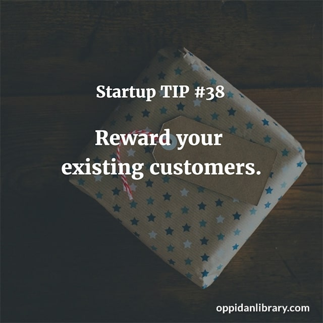 STARTUP TIP #38 REWARD YOUR EXISTING CUSTOMERS.