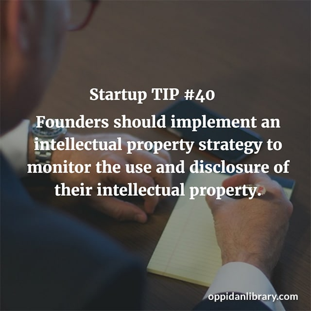 STARTUP TIP #40 FOUNDERS SHOULD IMPLEMENT AN INTELLECTUAL PROPERTY STRATEGY TO MONITOR THE USE AND DISCLOSURE OF THEIR INTELLECTUAL PROPERTY.