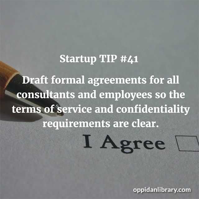 STARTUP TIP #41 DRAFT FORMAL AGREEMENTS FOR ALL CONSULTANTS AND EMPLOYEES SO THE TERMS OF SERVICE AND CONFIDENTIALITY REQUIREMENTS ARE CLEAR.