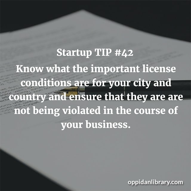 STARTUP TIP #42 KNOW WHAT THE IMPORTANT LICENSE CONDITIONS ARE FOR YOUR CITY AND COUNTRY AND ENSURE THAT THEY ARE ARE NOT BEING VIOLATED IN THE COURSE OF YOUR BUSINESS.