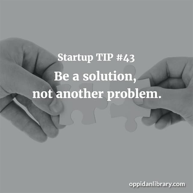 STARTUP TIP #43 BE A SOLUTION, NOT ANOTHER PROBLEM.