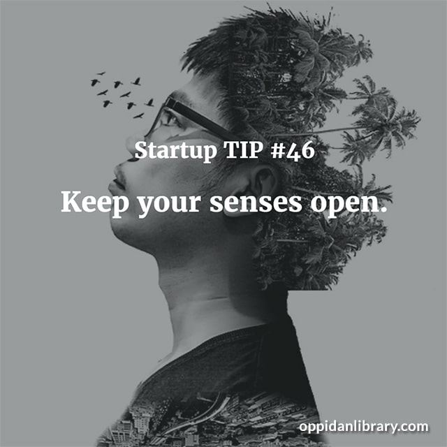 STARTUP TIP #46 KEEP YOUR SENSES OPEN.