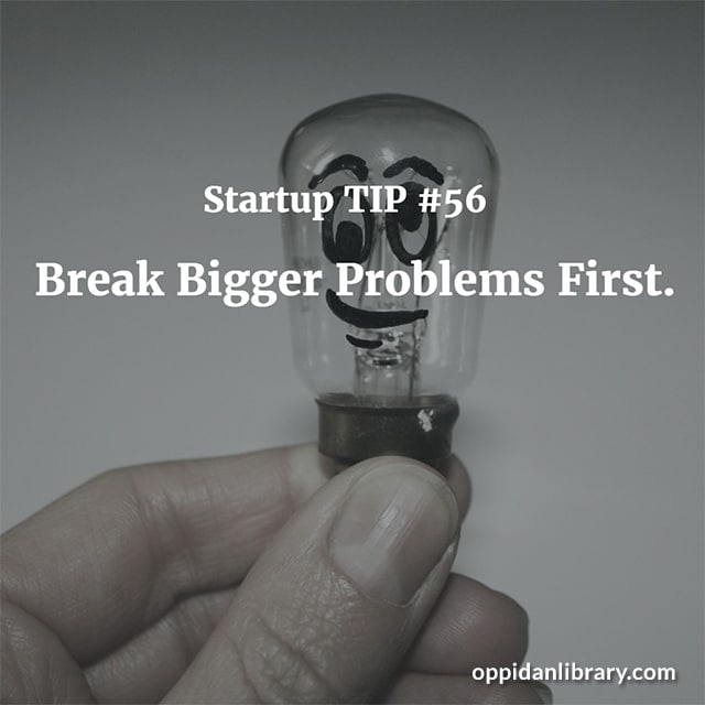 STARTUP TIP #56 BREAK BIGGER PROBLEMS FIRST.