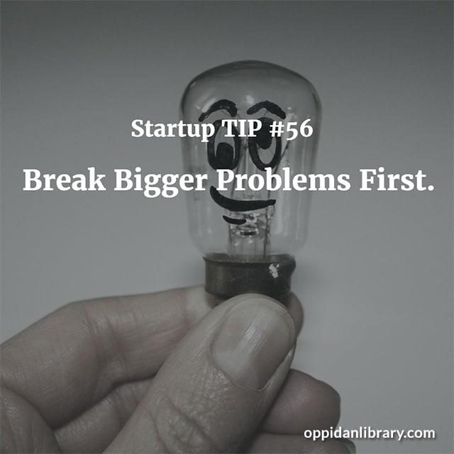 STARTUP TIP #56 BREAK BIGGER PROBLEMS FIRST.