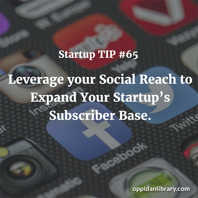 STARTUP TIP #65 LEVERAGE YOUR SOCIAL REACH TO EXPAND YOUR STARTUP'S SUBSCRIBER BASE.
