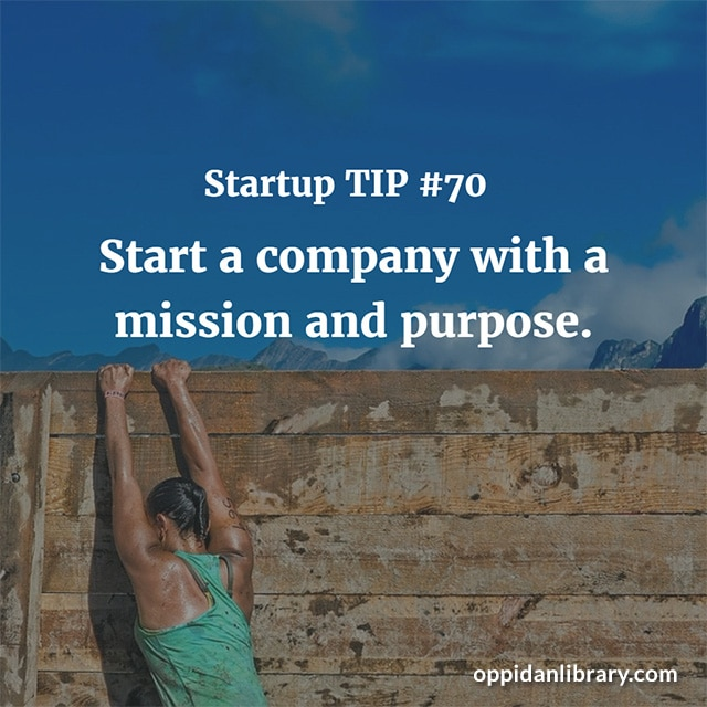 STARTUP TIP #70 START A COMPANY WITH A MISSION AND PURPOSE.