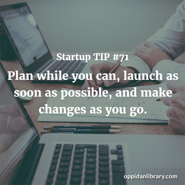STARTUP TIP #71 PLAN WHILE YOU CAN, LAUNCH AS SOON AS POSSIBLE, AND MAKE CHANGED AS YOU GO.