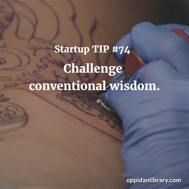 STARTUP TIP #74 CHALLENGE CONVENTIONAL WISDOM.