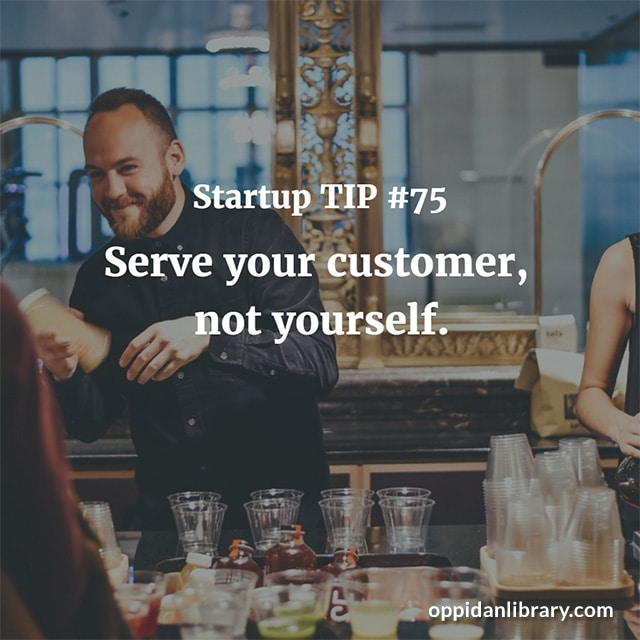 STARTUP TIP #75 SERVE YOUR CUSTOMER, NOT YOURSELF.