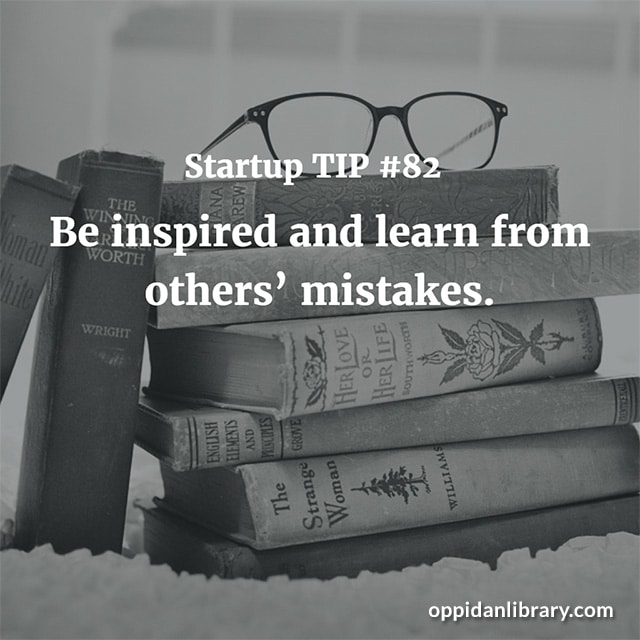 STARTUP TIP #82 BE INSPIRED AND LEARN FROM OTHERS' MISTAKES.