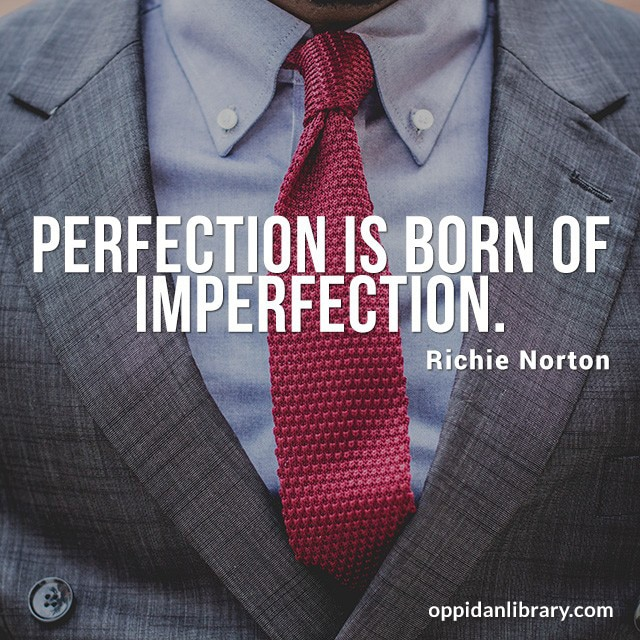 """Perfection is born of imperfection """" Richie Norton """""""