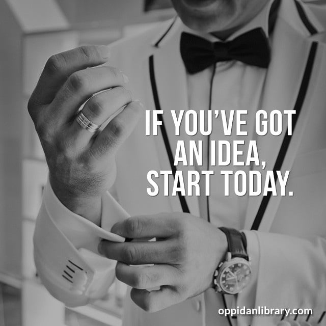 IF you have got an idea, Start today